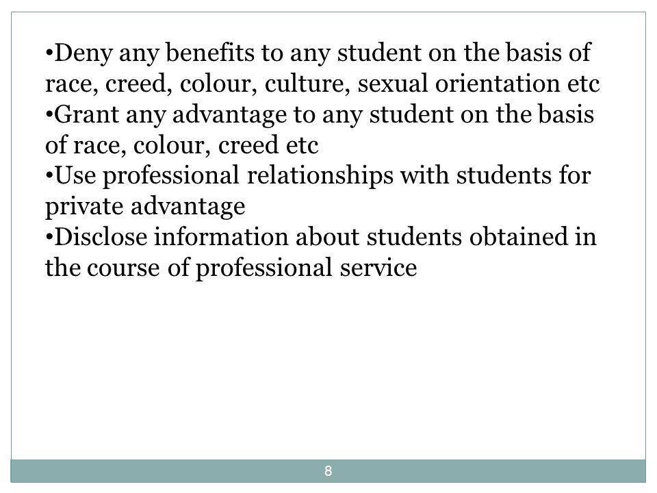 8 Deny any benefits to any student on the basis of race, creed, colour, culture, sexual orientation etc Grant any advantage to any student on the basis of race, colour, creed etc Use professional relationships with students for private advantage Disclose information about students obtained in the course of professional service