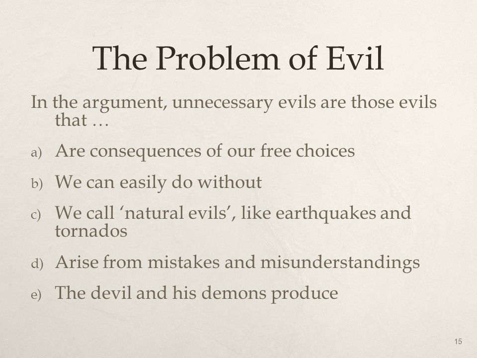 The Problem of Evil In the argument, unnecessary evils are those evils that … a) Are consequences of our free choices b) We can easily do without c) W