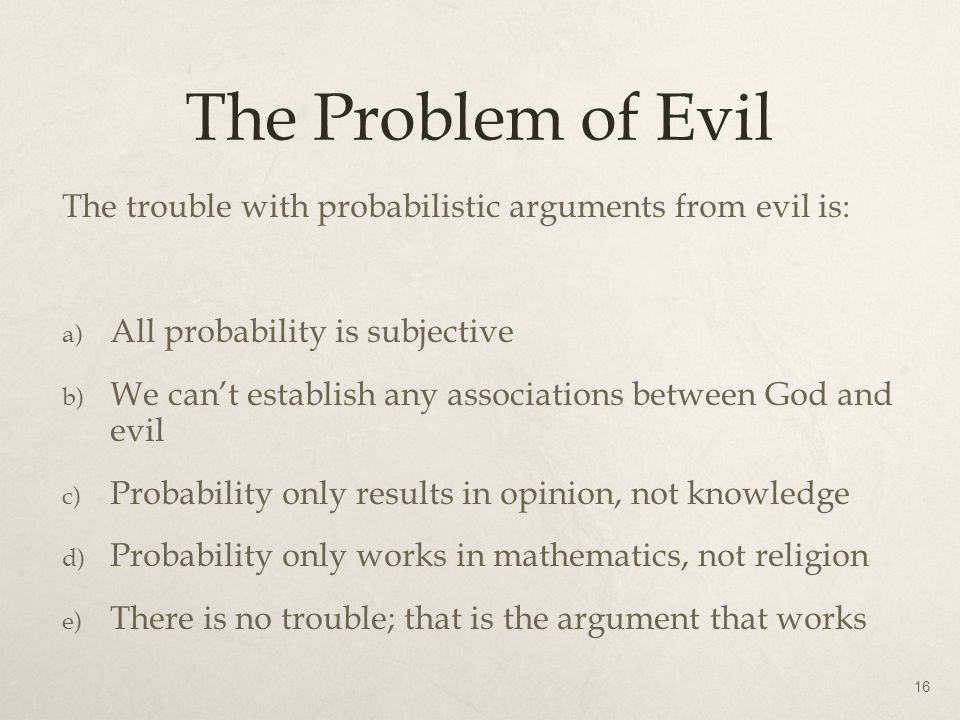 The Problem of Evil The trouble with probabilistic arguments from evil is: a) All probability is subjective b) We can't establish any associations bet