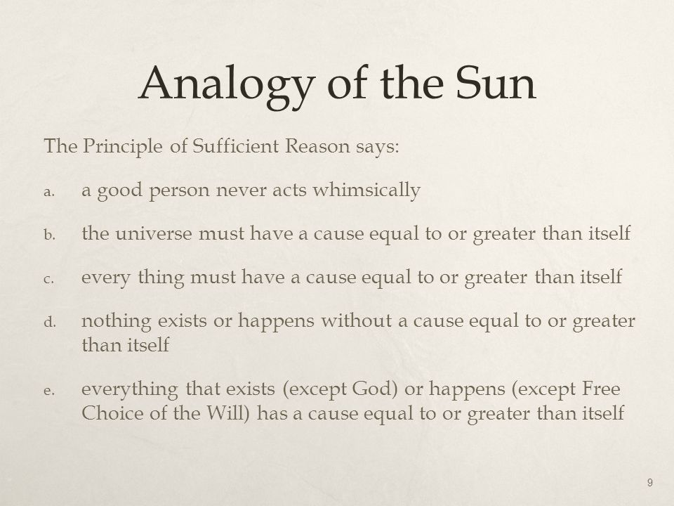 Analogy of the Sun The Principle of Sufficient Reason says: a. a good person never acts whimsically b. the universe must have a cause equal to or grea