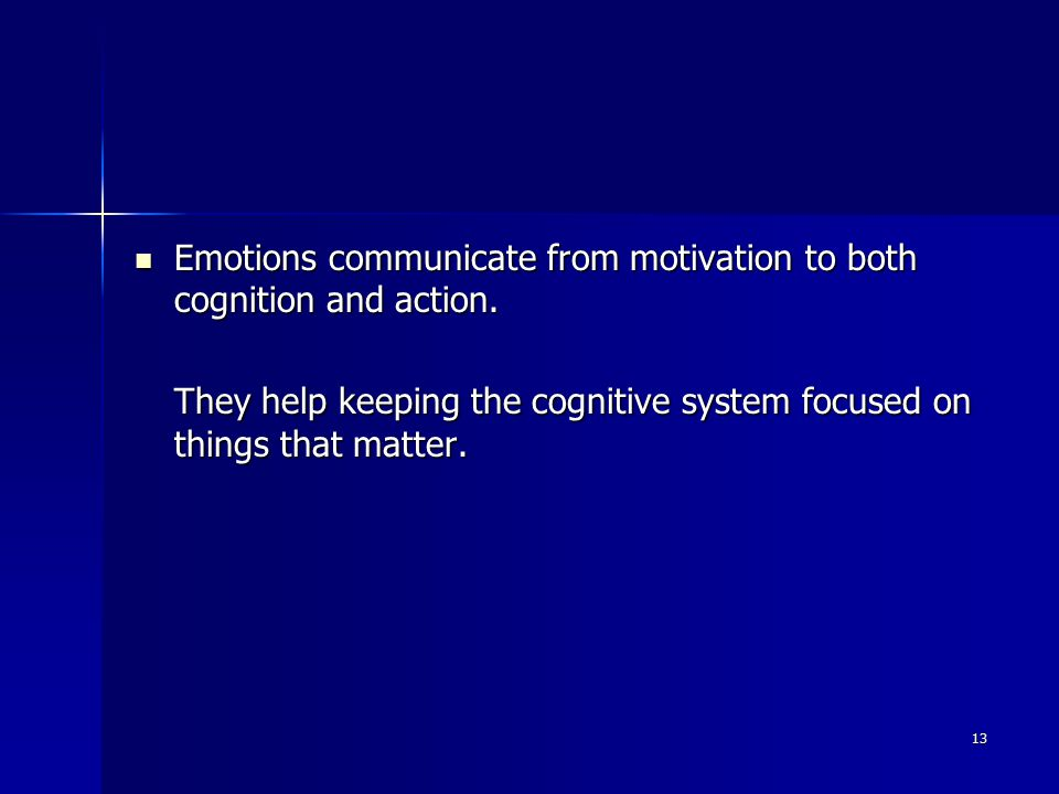13 Emotions communicate from motivation to both cognition and action.