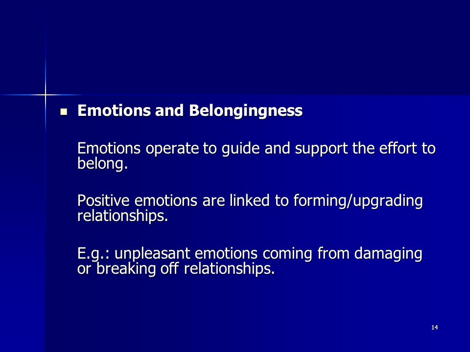 14 Emotions and Belongingness Emotions and Belongingness Emotions operate to guide and support the effort to belong.