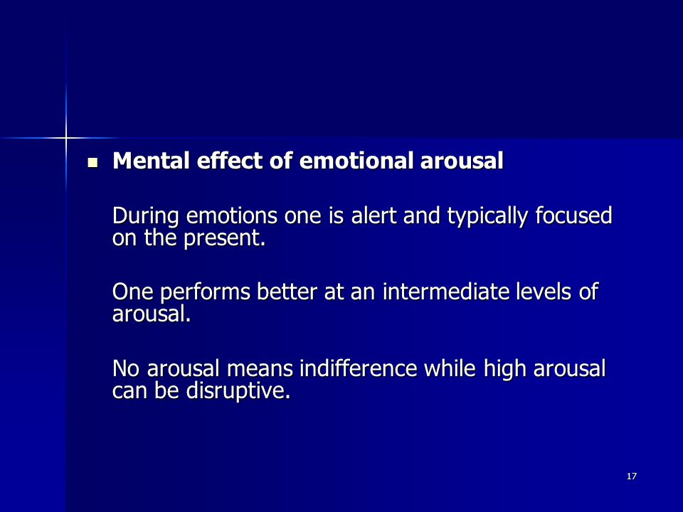 17 Mental effect of emotional arousal Mental effect of emotional arousal During emotions one is alert and typically focused on the present.