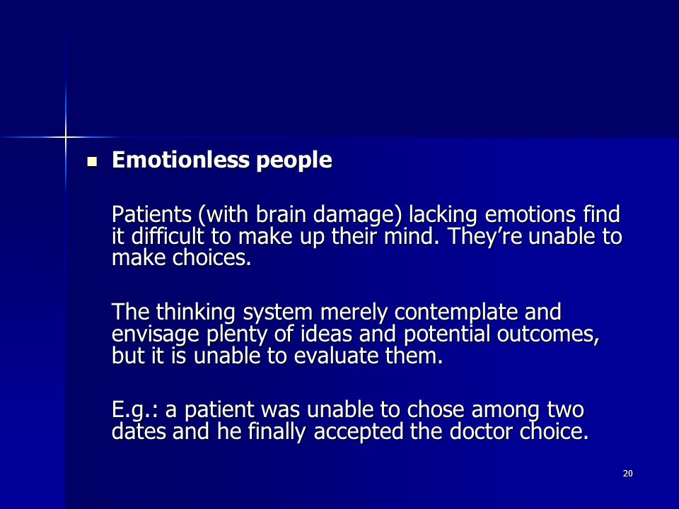 20 Emotionless people Emotionless people Patients (with brain damage) lacking emotions find it difficult to make up their mind.