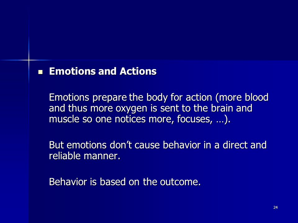 24 Emotions and Actions Emotions and Actions Emotions prepare the body for action (more blood and thus more oxygen is sent to the brain and muscle so one notices more, focuses, …).