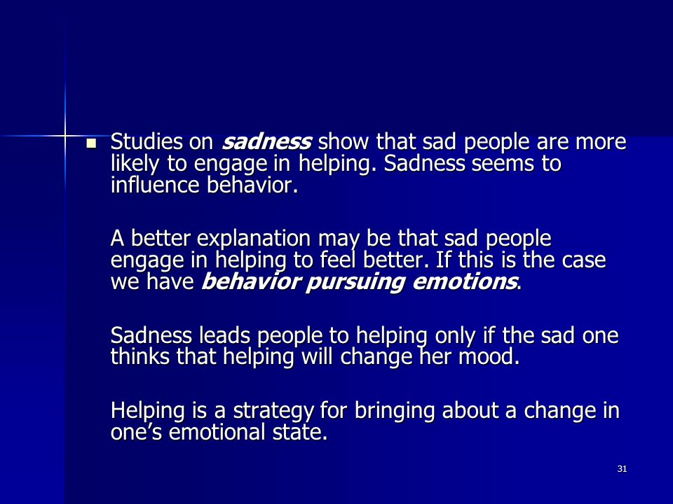 31 Studies on sadness show that sad people are more likely to engage in helping.