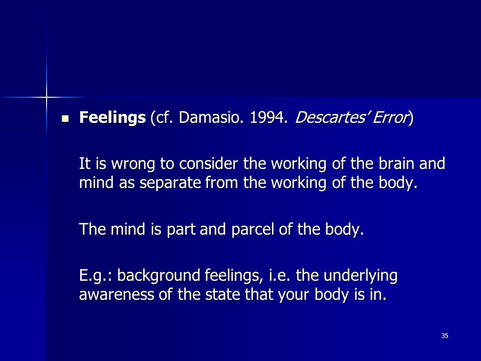 35 Feelings (cf. Damasio. 1994. Descartes' Error) Feelings (cf. Damasio. 1994. Descartes' Error) It is wrong to consider the working of the brain and