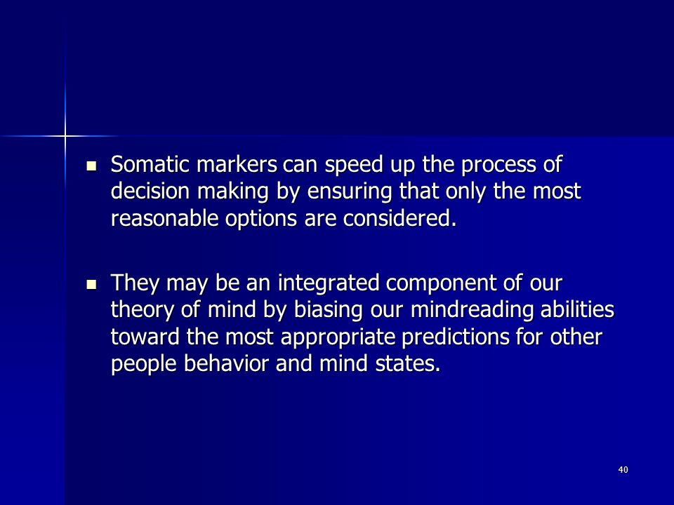 40 Somatic markers can speed up the process of decision making by ensuring that only the most reasonable options are considered.