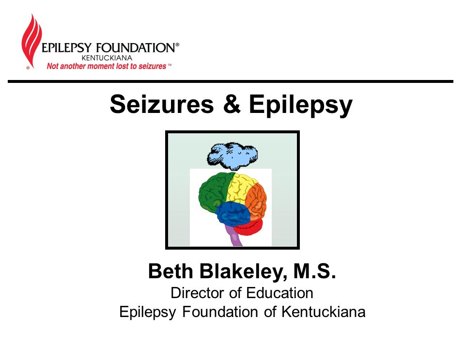 Seizures & Epilepsy Beth Blakeley, M.S. Director of Education Epilepsy Foundation of Kentuckiana