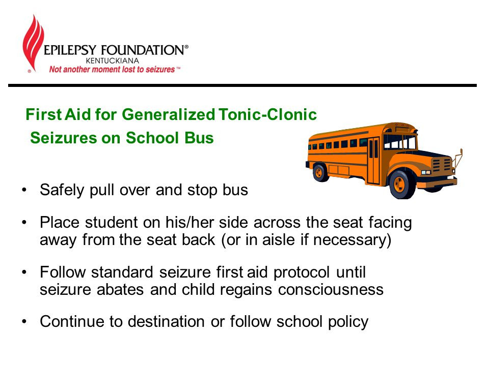 Safely pull over and stop bus Place student on his/her side across the seat facing away from the seat back (or in aisle if necessary) Follow standard seizure first aid protocol until seizure abates and child regains consciousness Continue to destination or follow school policy First Aid for Generalized Tonic-Clonic Seizures on School Bus
