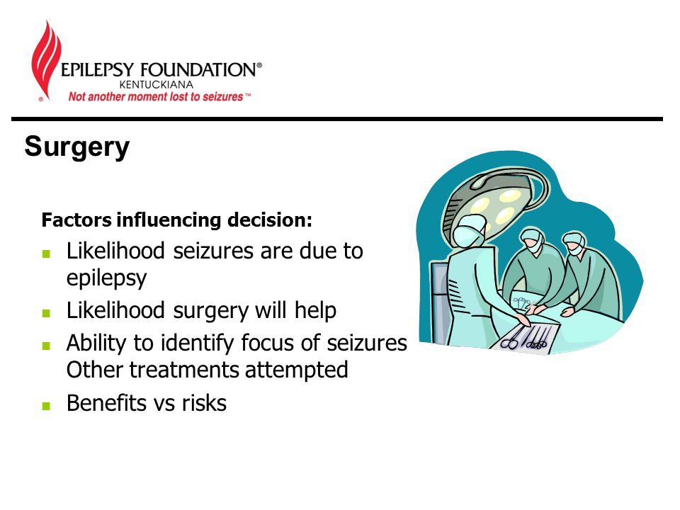 Surgery Factors influencing decision: Likelihood seizures are due to epilepsy Likelihood surgery will help Ability to identify focus of seizures Other treatments attempted Benefits vs risks