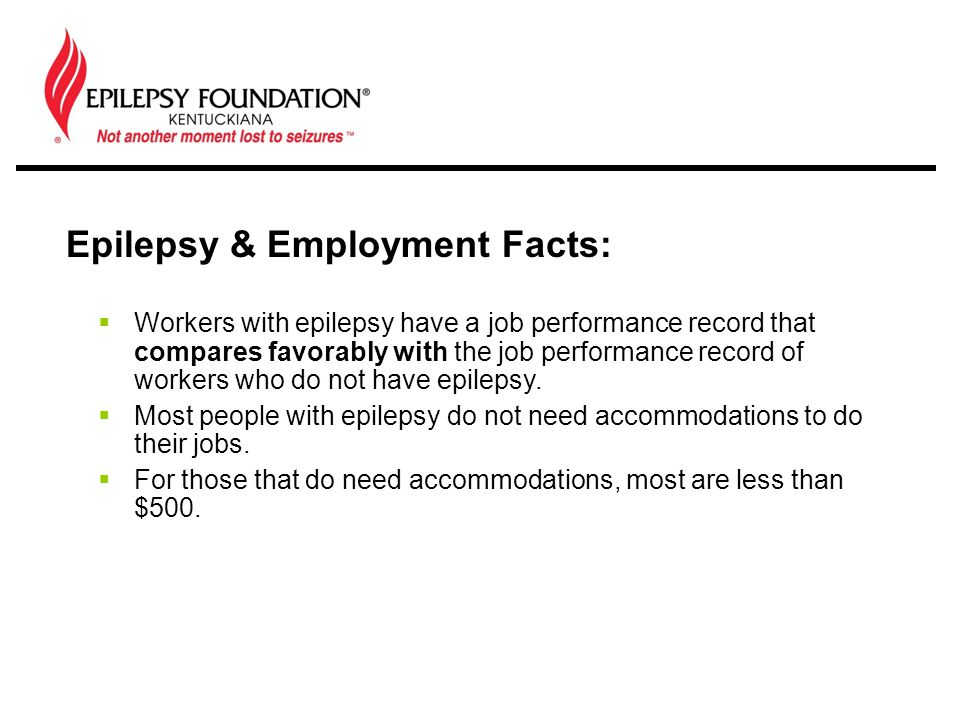  Workers with epilepsy have a job performance record that compares favorably with the job performance record of workers who do not have epilepsy.