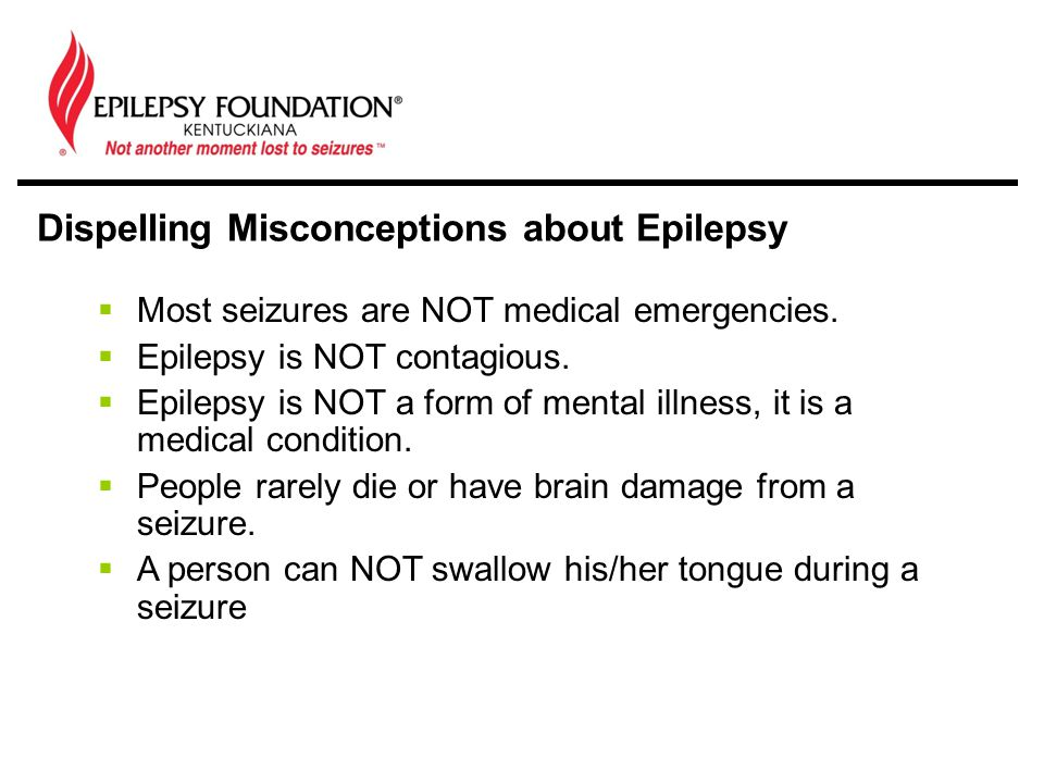  Most seizures are NOT medical emergencies.  Epilepsy is NOT contagious.