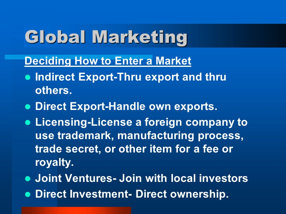 Global Marketing Deciding How to Enter a Market Indirect Export-Thru export and thru others. Direct Export-Handle own exports. Licensing-License a for