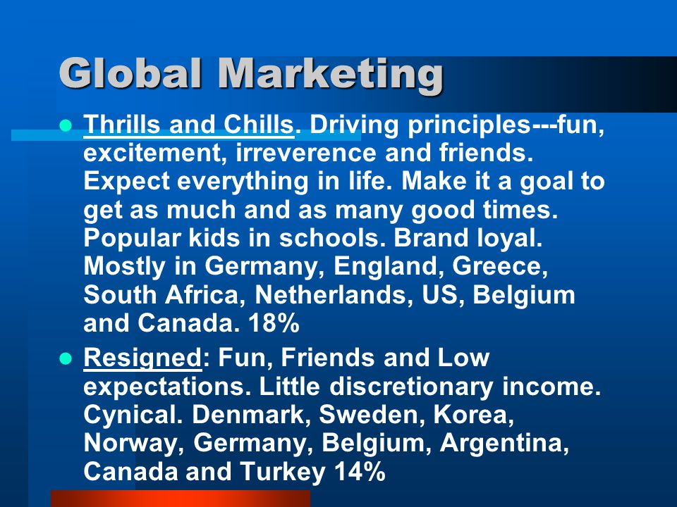 Global Marketing Thrills and Chills. Driving principles---fun, excitement, irreverence and friends. Expect everything in life. Make it a goal to get a