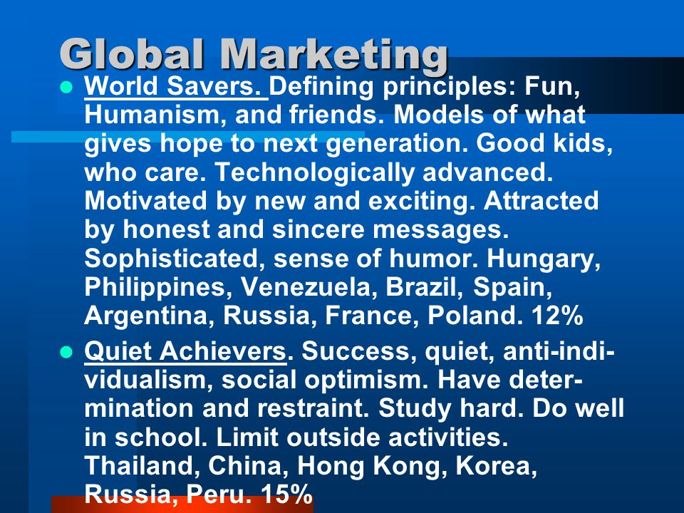 Global Marketing World Savers. Defining principles: Fun, Humanism, and friends. Models of what gives hope to next generation. Good kids, who care. Tec