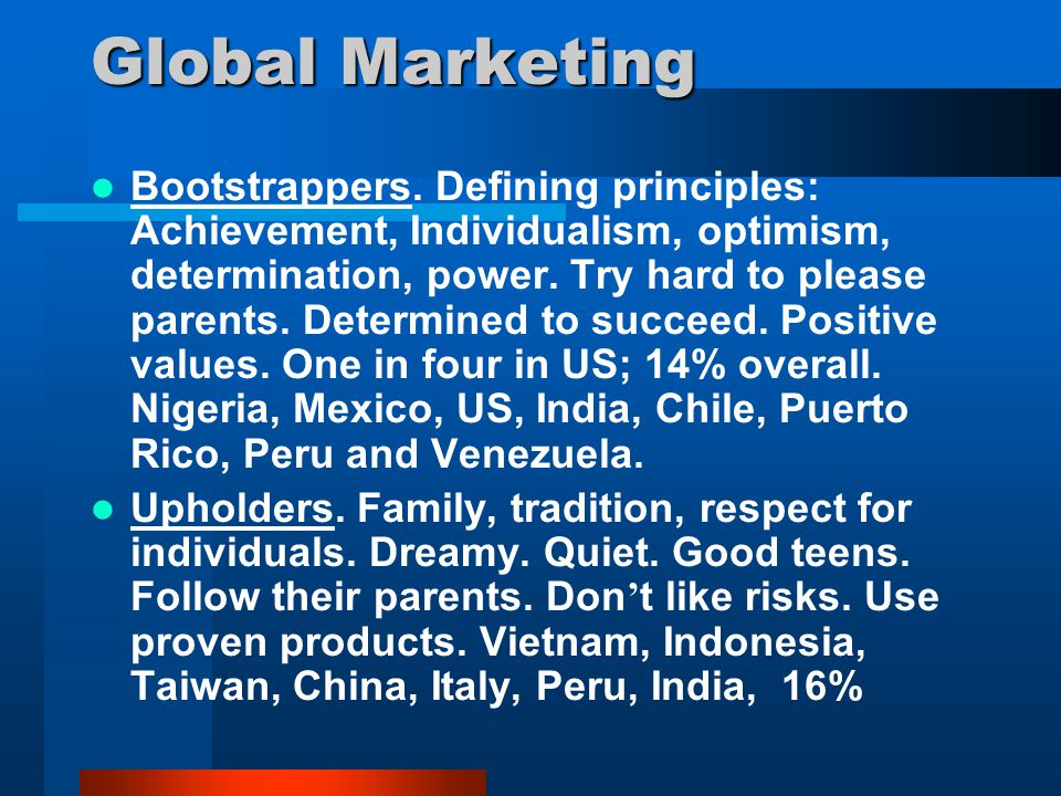 Global Marketing Bootstrappers. Defining principles: Achievement, Individualism, optimism, determination, power. Try hard to please parents. Determine