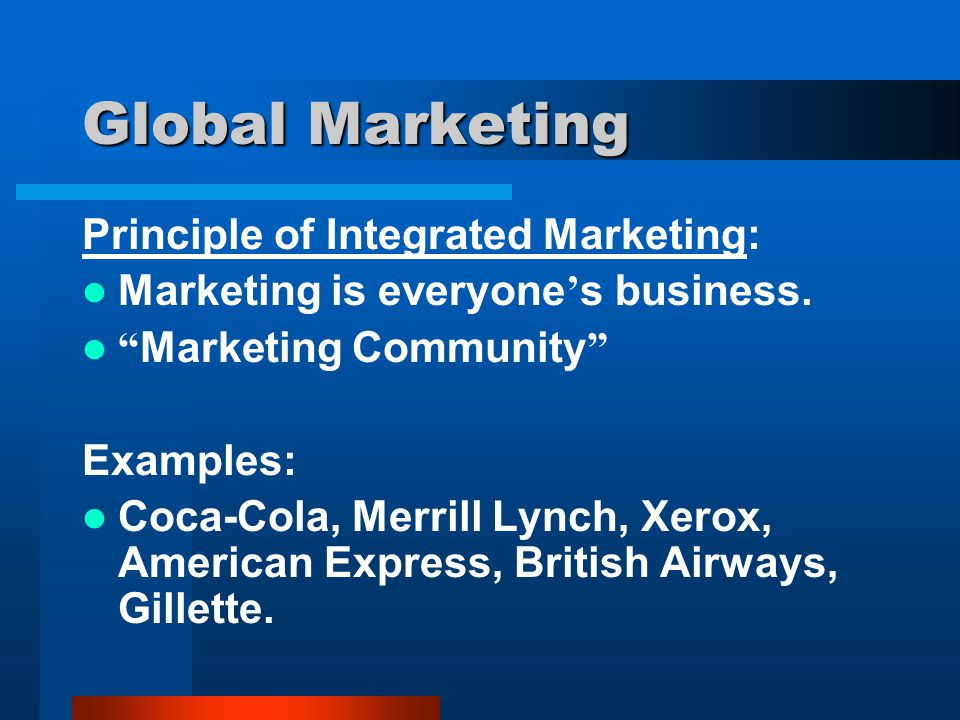 "Global Marketing Principle of Integrated Marketing: Marketing is everyone ' s business. "" Marketing Community "" Examples: Coca-Cola, Merrill Lynch, Xe"