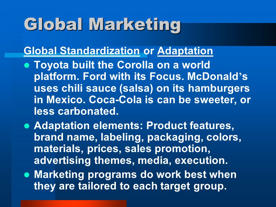 Global Marketing Global Standardization or Adaptation Toyota built the Corolla on a world platform. Ford with its Focus. McDonald ' s uses chili sauce