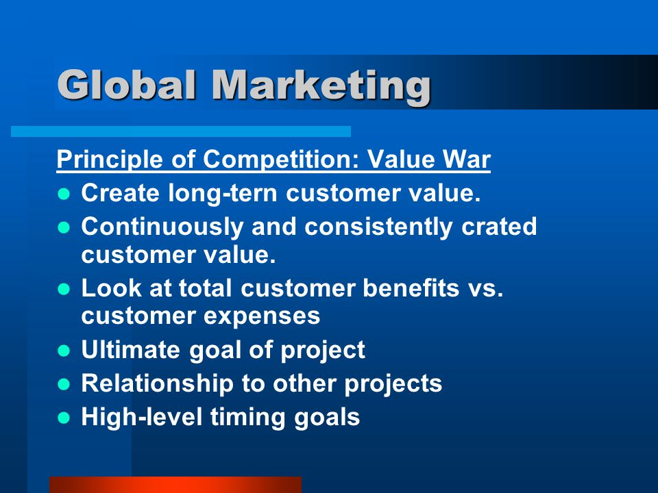 Global Marketing Principle of Competition: Value War Create long-tern customer value. Continuously and consistently crated customer value. Look at tot