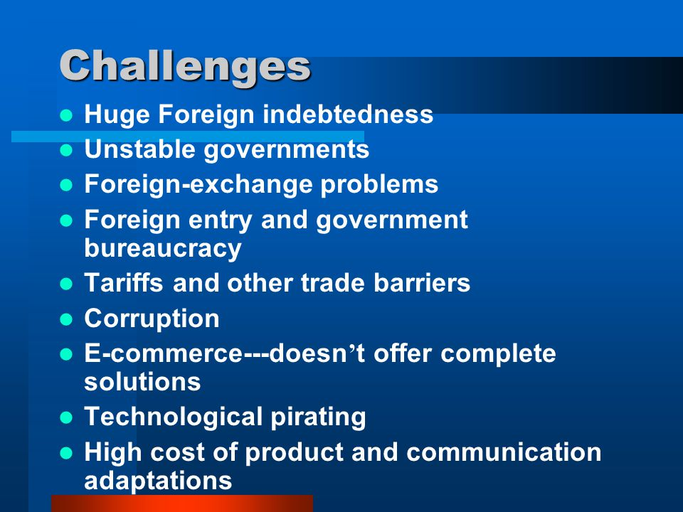 Challenges Huge Foreign indebtedness Unstable governments Foreign-exchange problems Foreign entry and government bureaucracy Tariffs and other trade b