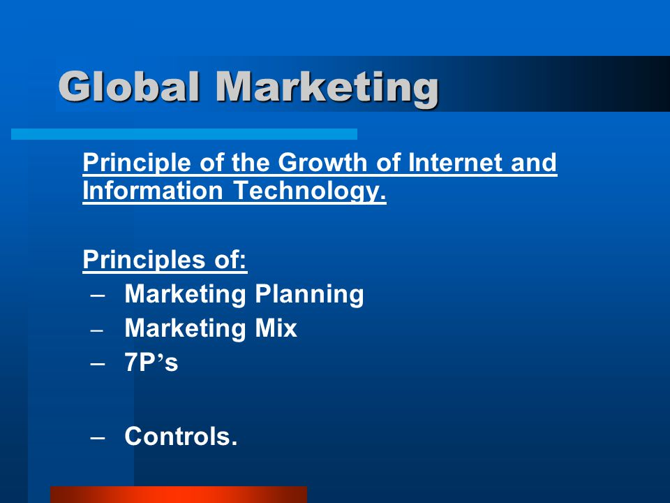 Global Marketing Principle of the Growth of Internet and Information Technology. Principles of: –Marketing Planning – Marketing Mix –7P ' s –Controls.