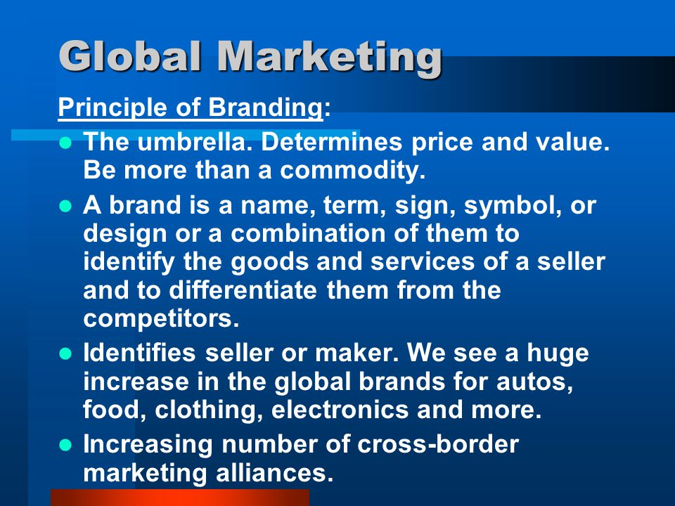 Global Marketing Principle of Branding: The umbrella. Determines price and value. Be more than a commodity. A brand is a name, term, sign, symbol, or