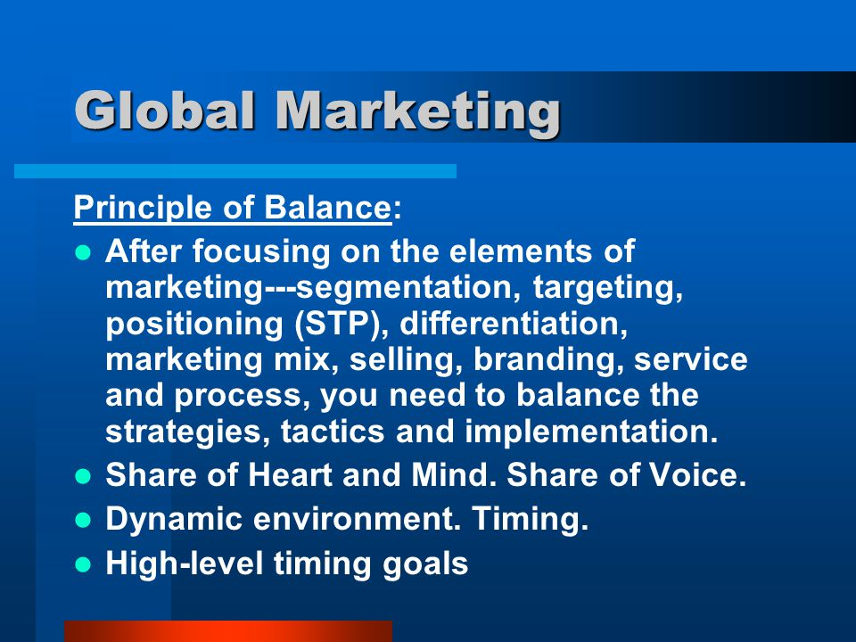 Global Marketing Principle of Balance: After focusing on the elements of marketing---segmentation, targeting, positioning (STP), differentiation, mark