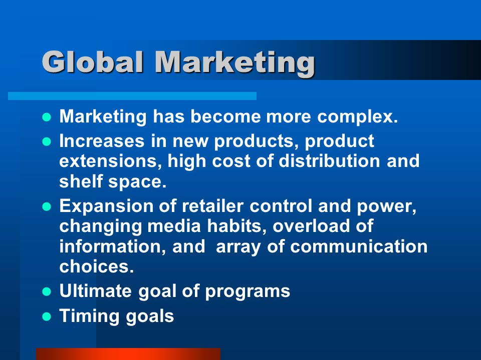 Global Marketing Marketing has become more complex. Increases in new products, product extensions, high cost of distribution and shelf space. Expansio