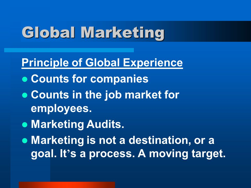 Global Marketing Principle of Global Experience Counts for companies Counts in the job market for employees. Marketing Audits. Marketing is not a dest