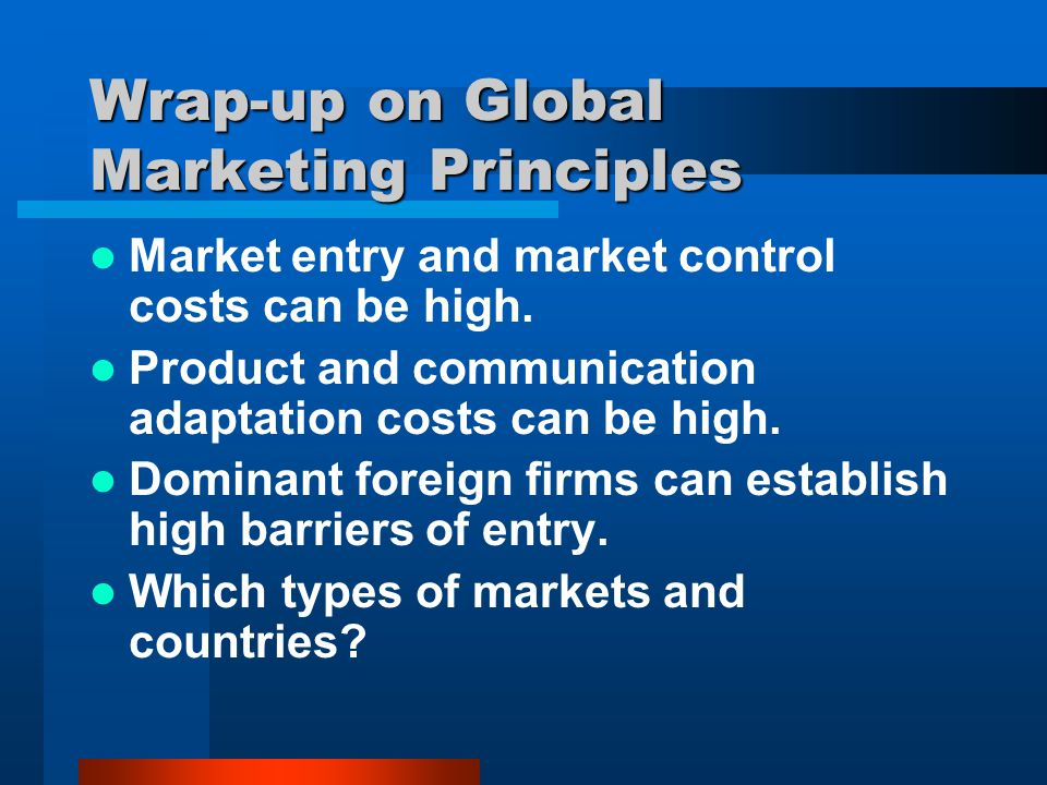 Wrap-up on Global Marketing Principles Market entry and market control costs can be high. Product and communication adaptation costs can be high. Domi