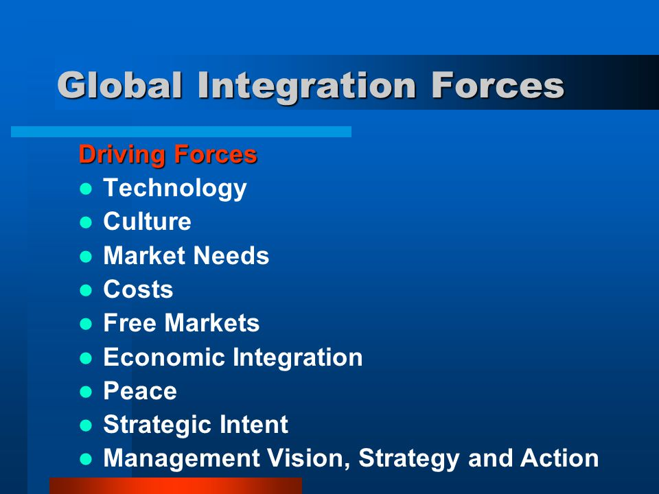 Global Integration Forces Driving Forces Technology Culture Market Needs Costs Free Markets Economic Integration Peace Strategic Intent Management Vis