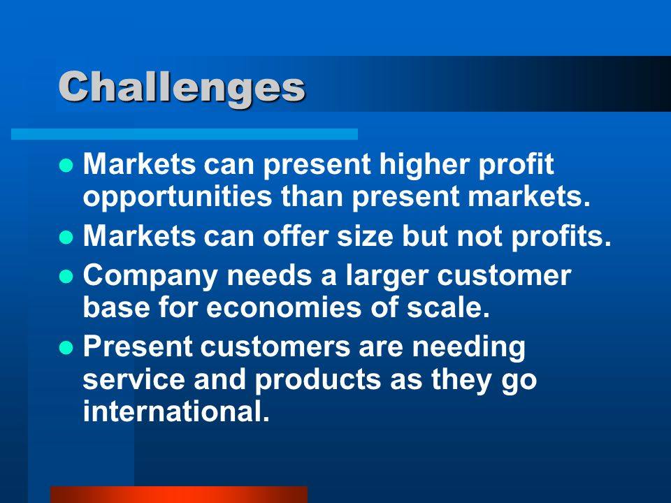 Challenges Markets can present higher profit opportunities than present markets. Markets can offer size but not profits. Company needs a larger custom