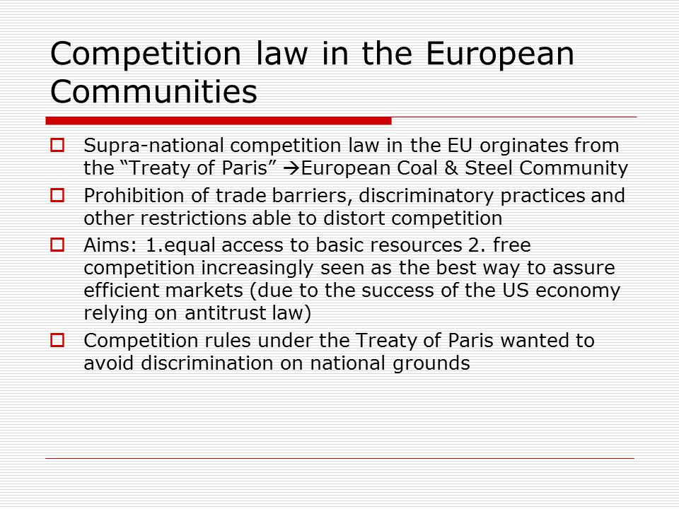 Competition law in the European Communities  Supra-national competition law in the EU orginates from the Treaty of Paris  European Coal & Steel Community  Prohibition of trade barriers, discriminatory practices and other restrictions able to distort competition  Aims: 1.equal access to basic resources 2.
