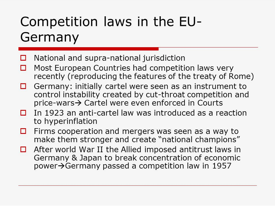 Competition laws in the EU- Germany  National and supra-national jurisdiction  Most European Countries had competition laws very recently (reproducing the features of the treaty of Rome)  Germany: initially cartel were seen as an instrument to control instability created by cut-throat competition and price-wars  Cartel were even enforced in Courts  In 1923 an anti-cartel law was introduced as a reaction to hyperinflation  Firms cooperation and mergers was seen as a way to make them stronger and create national champions  After world War II the Allied imposed antitrust laws in Germany & Japan to break concentration of economic power  Germany passed a competition law in 1957