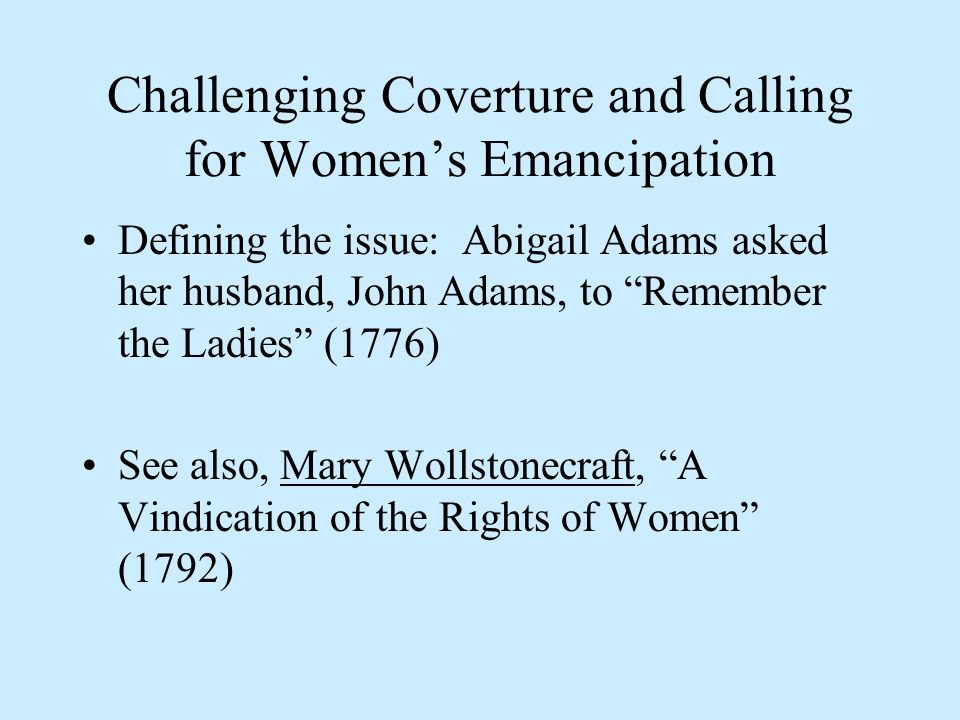 Challenging Coverture and Calling for Women's Emancipation Defining the issue: Abigail Adams asked her husband, John Adams, to Remember the Ladies (1776) See also, Mary Wollstonecraft, A Vindication of the Rights of Women (1792)Mary Wollstonecraft