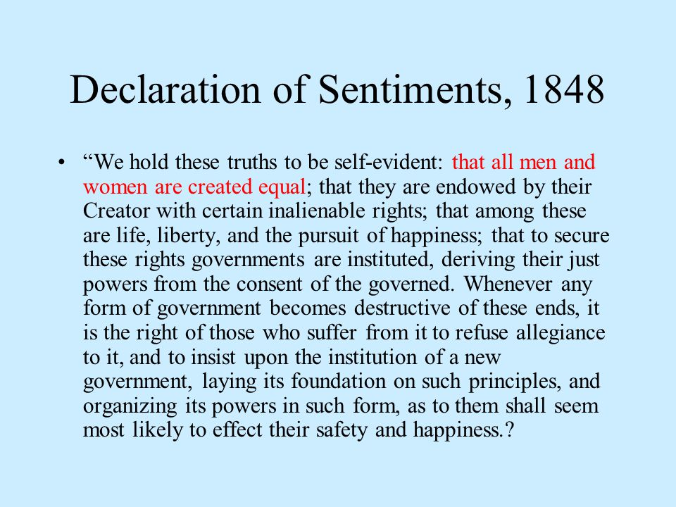 Declaration of Sentiments, 1848 We hold these truths to be self-evident: that all men and women are created equal; that they are endowed by their Creator with certain inalienable rights; that among these are life, liberty, and the pursuit of happiness; that to secure these rights governments are instituted, deriving their just powers from the consent of the governed.