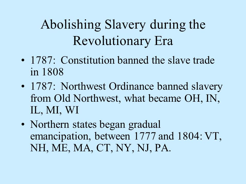 Abolishing Slavery during the Revolutionary Era 1787: Constitution banned the slave trade in 1808 1787: Northwest Ordinance banned slavery from Old Northwest, what became OH, IN, IL, MI, WI Northern states began gradual emancipation, between 1777 and 1804: VT, NH, ME, MA, CT, NY, NJ, PA.