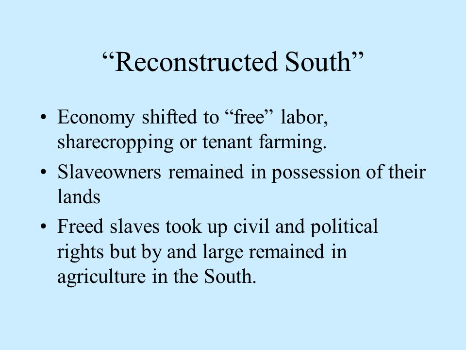Reconstructed South Economy shifted to free labor, sharecropping or tenant farming.
