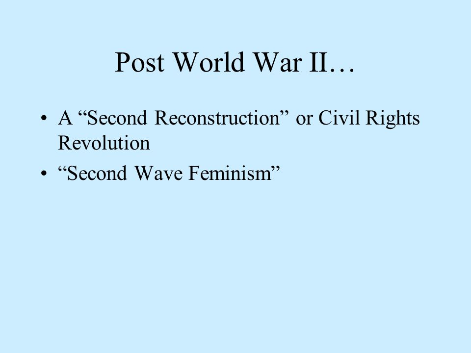 Post World War II… A Second Reconstruction or Civil Rights Revolution Second Wave Feminism
