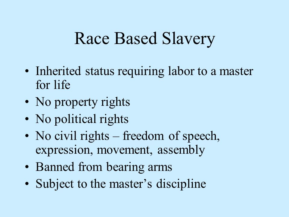 Race Based Slavery Inherited status requiring labor to a master for life No property rights No political rights No civil rights – freedom of speech, expression, movement, assembly Banned from bearing arms Subject to the master's discipline