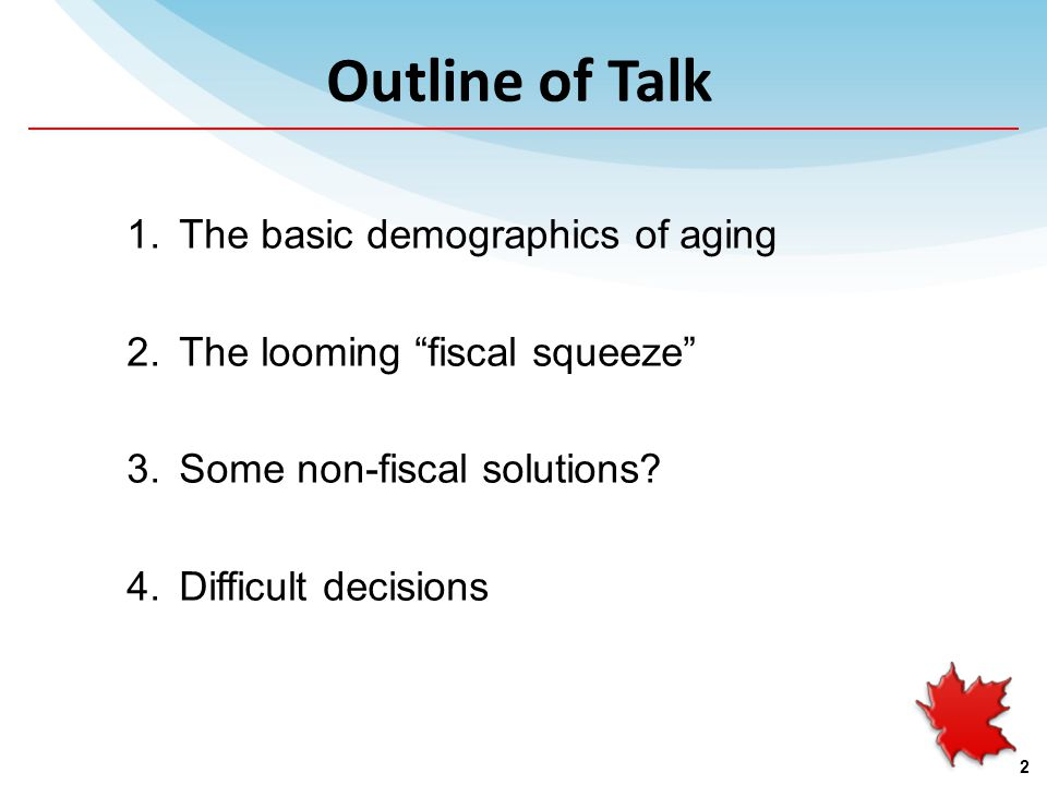 Outline of Talk 1.The basic demographics of aging 2.The looming fiscal squeeze 3.Some non-fiscal solutions.