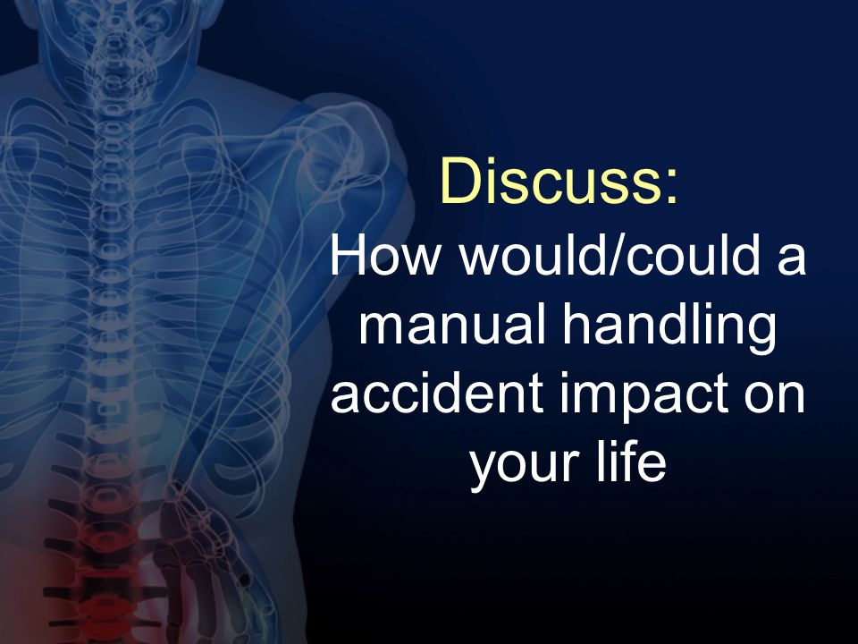 Discuss: How would/could a manual handling accident impact on your life