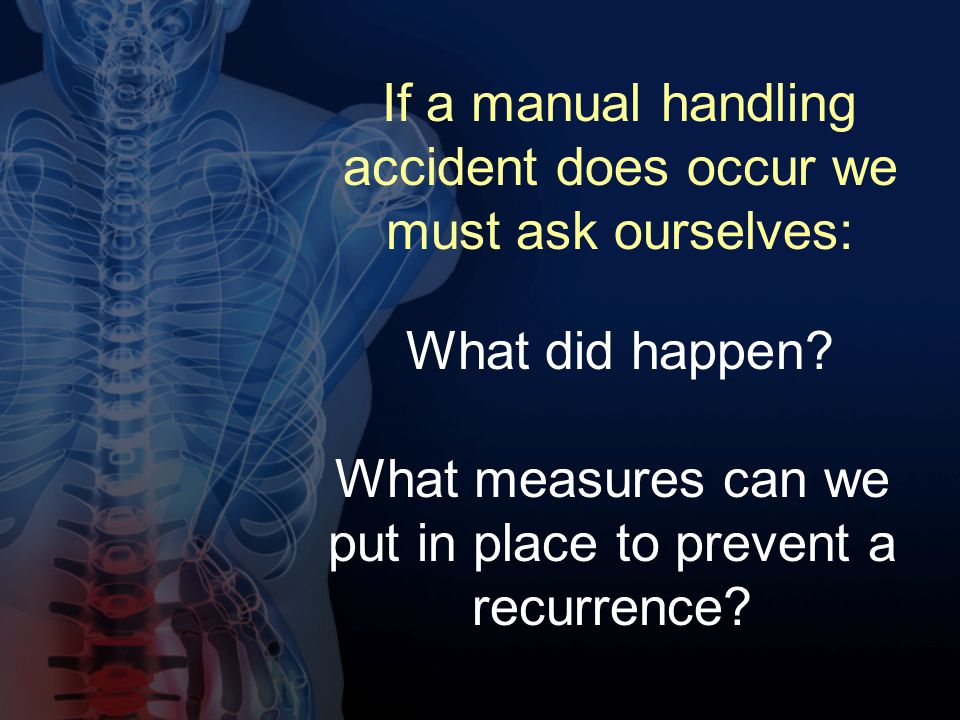 If a manual handling accident does occur we must ask ourselves: What did happen? What measures can we put in place to prevent a recurrence?