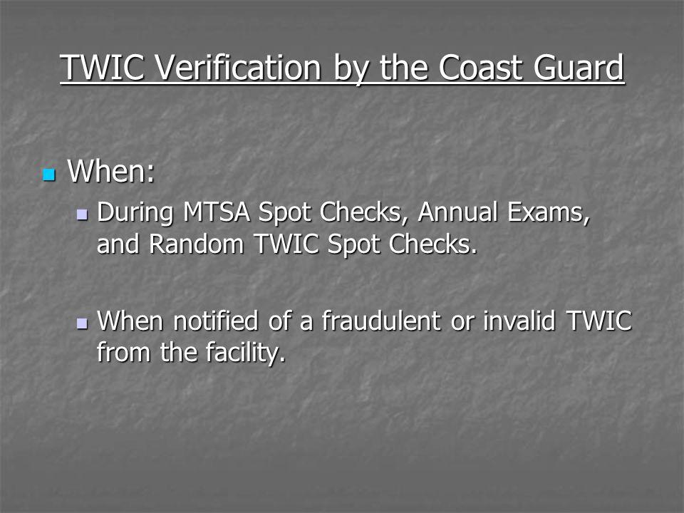 TWIC Verification by the Coast Guard When: When: During MTSA Spot Checks, Annual Exams, and Random TWIC Spot Checks. During MTSA Spot Checks, Annual E