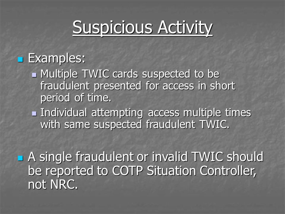 Examples: Examples: Multiple TWIC cards suspected to be fraudulent presented for access in short period of time. Multiple TWIC cards suspected to be f