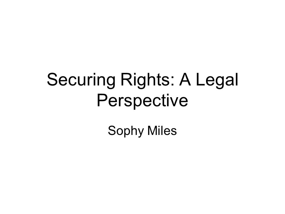 Securing Rights: A Legal Perspective Sophy Miles