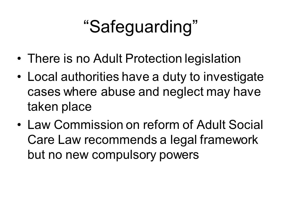 Safeguarding There is no Adult Protection legislation Local authorities have a duty to investigate cases where abuse and neglect may have taken place Law Commission on reform of Adult Social Care Law recommends a legal framework but no new compulsory powers
