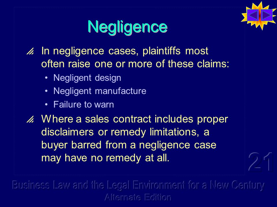 Negligence  In negligence cases, plaintiffs most often raise one or more of these claims: Negligent design Negligent manufacture Failure to warn  Where a sales contract includes proper disclaimers or remedy limitations, a buyer barred from a negligence case may have no remedy at all.