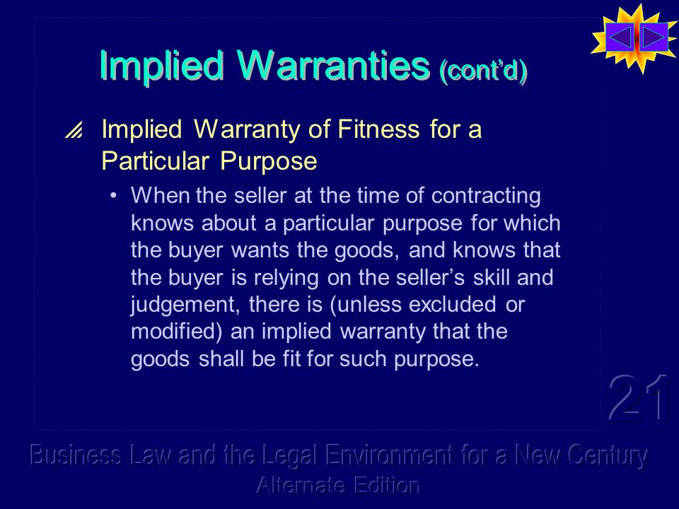 Implied Warranties (cont'd)  Implied Warranty of Fitness for a Particular Purpose When the seller at the time of contracting knows about a particular purpose for which the buyer wants the goods, and knows that the buyer is relying on the seller's skill and judgement, there is (unless excluded or modified) an implied warranty that the goods shall be fit for such purpose.